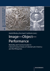 Image - Object - Performance - Mediality and Communication in Cultural Contact Zones of Colonial Latin America and the Philippines